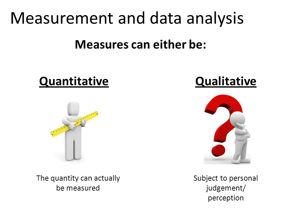 Measurement and data analysis Qualitative Subject to personal judgement/ perception Quantitative The quantity can actually be measured Measures can ei