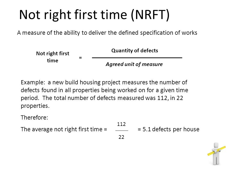 A measure of the ability to deliver the defined specification of works Quantity of defects Not right first time = Agreed unit of measure Example: a ne
