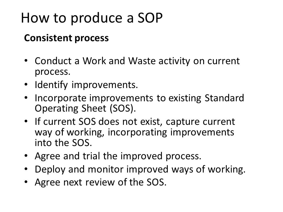 How to produce a SOP Consistent process Conduct a Work and Waste activity on current process. Identify improvements. Incorporate improvements to exist