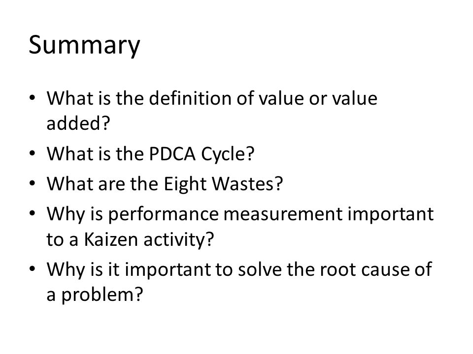 Summary What is the definition of value or value added? What is the PDCA Cycle? What are the Eight Wastes? Why is performance measurement important to