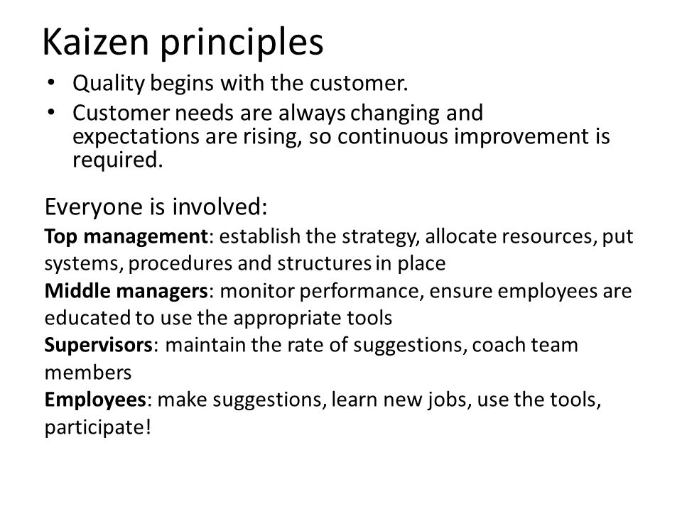 Kaizen principles Quality begins with the customer. Customer needs are always changing and expectations are rising, so continuous improvement is requi