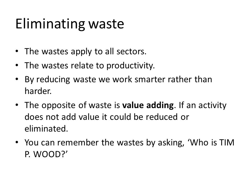 Eliminating waste The wastes apply to all sectors. The wastes relate to productivity. By reducing waste we work smarter rather than harder. The opposi