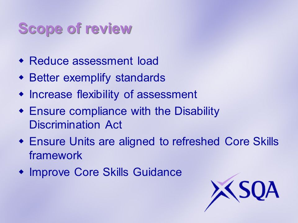 Scope of review Reduce assessment load Better exemplify standards Increase flexibility of assessment Ensure compliance with the Disability Discriminat