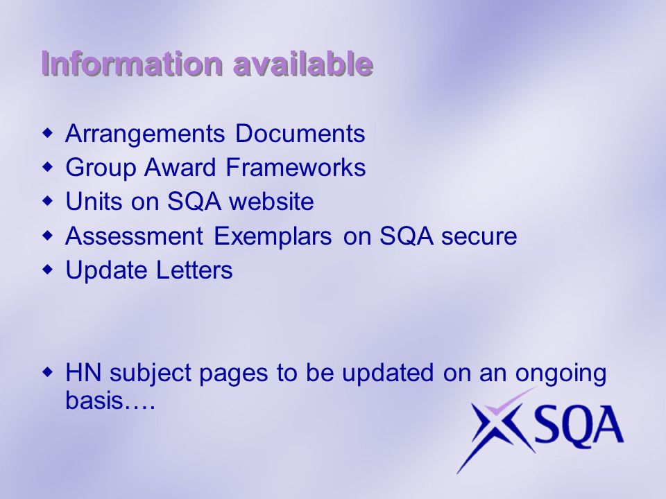Information available Arrangements Documents Group Award Frameworks Units on SQA website Assessment Exemplars on SQA secure Update Letters HN subject