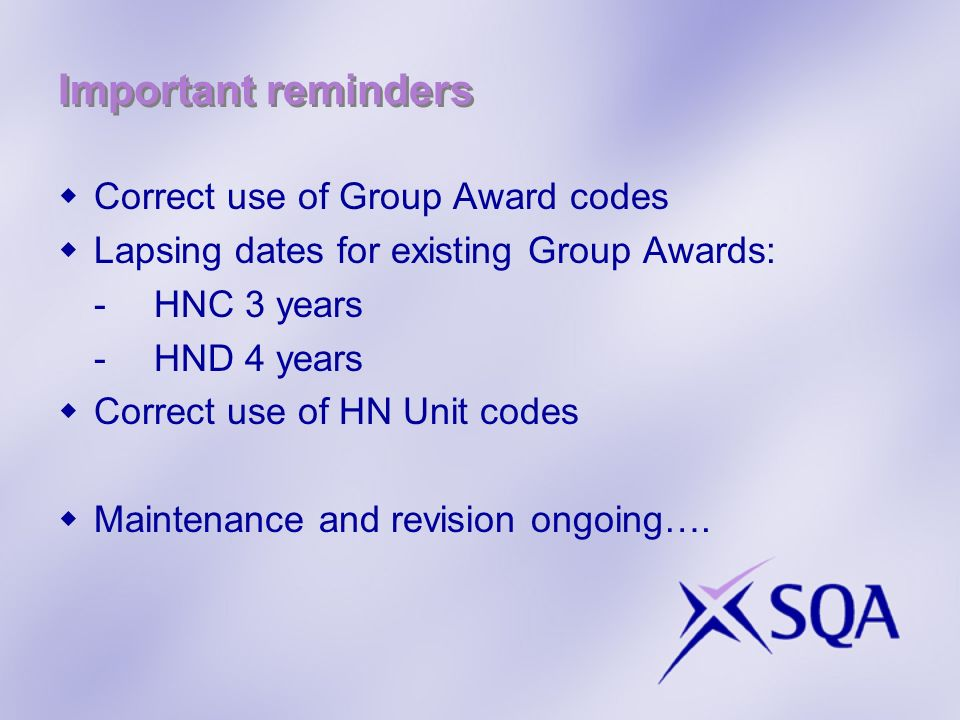 Important reminders Correct use of Group Award codes Lapsing dates for existing Group Awards: -HNC 3 years -HND 4 years Correct use of HN Unit codes M