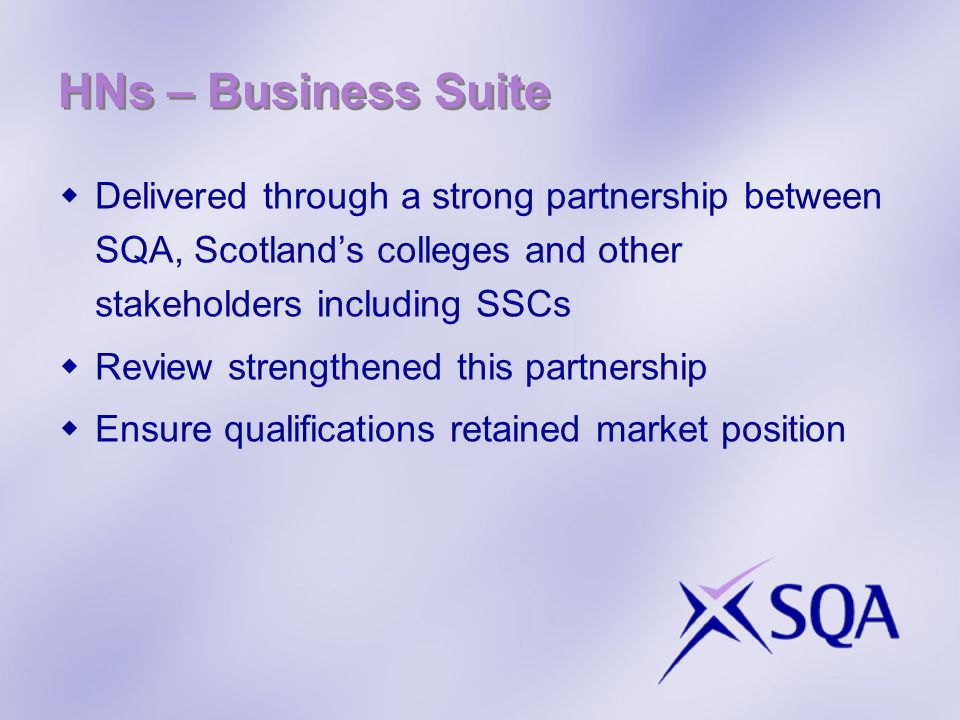 HNs – Business Suite Delivered through a strong partnership between SQA, Scotlands colleges and other stakeholders including SSCs Review strengthened
