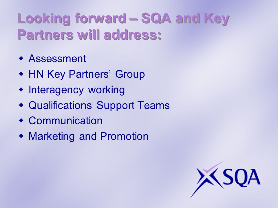 Looking forward – SQA and Key Partners will address: Assessment HN Key Partners Group Interagency working Qualifications Support Teams Communication M