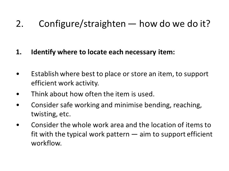 2.Configure/straighten how do we do it? 1.Identify where to locate each necessary item: Establish where best to place or store an item, to support eff