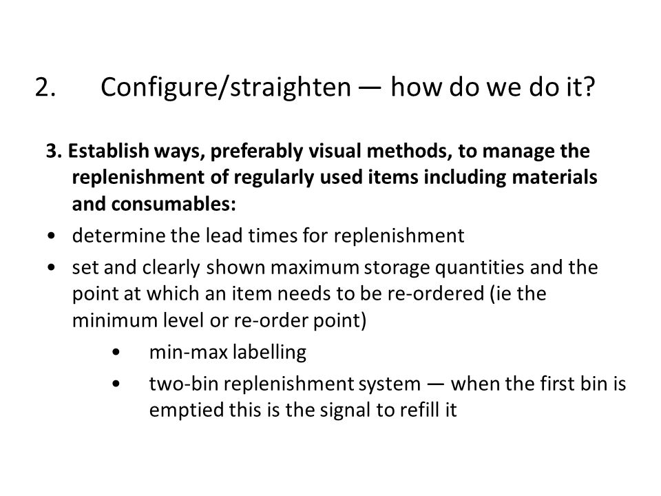 2.Configure/straighten how do we do it? 3. Establish ways, preferably visual methods, to manage the replenishment of regularly used items including ma