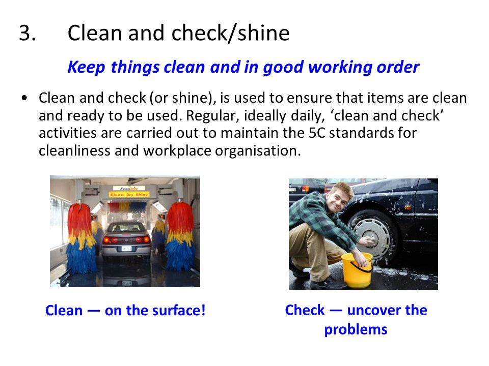 3.Clean and check/shine Clean and check (or shine), is used to ensure that items are clean and ready to be used. Regular, ideally daily, clean and che