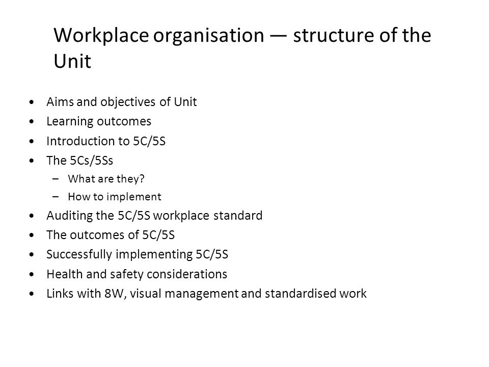 Workplace organisation structure of the Unit Aims and objectives of Unit Learning outcomes Introduction to 5C/5S The 5Cs/5Ss –What are they? –How to i
