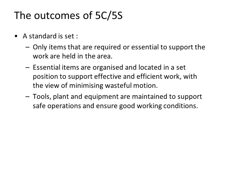 The outcomes of 5C/5S A standard is set : –Only items that are required or essential to support the work are held in the area. –Essential items are or