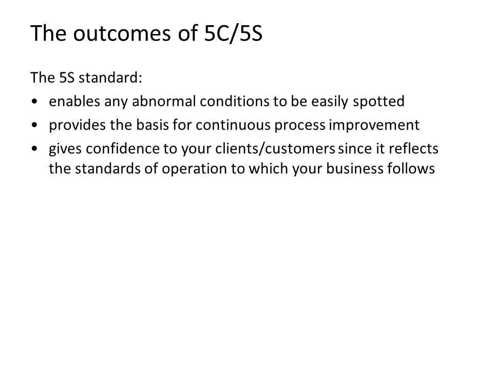 The outcomes of 5C/5S The 5S standard: enables any abnormal conditions to be easily spotted provides the basis for continuous process improvement give