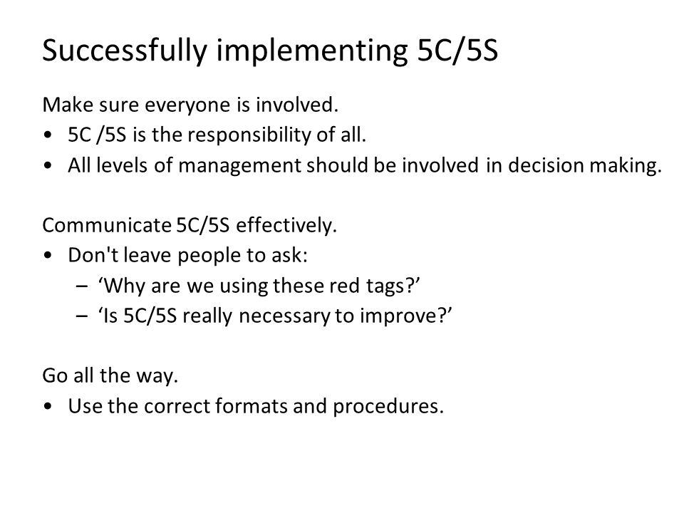 Successfully implementing 5C/5S Make sure everyone is involved. 5C /5S is the responsibility of all. All levels of management should be involved in de