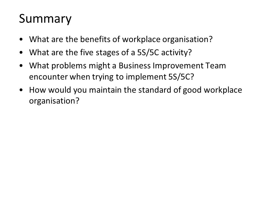 Summary What are the benefits of workplace organisation? What are the five stages of a 5S/5C activity? What problems might a Business Improvement Team