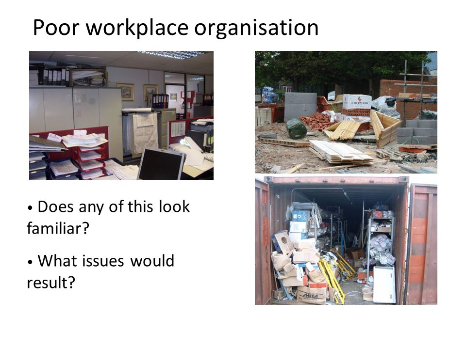 Poor workplace organisation Does any of this look familiar? What issues would result? Office: 6