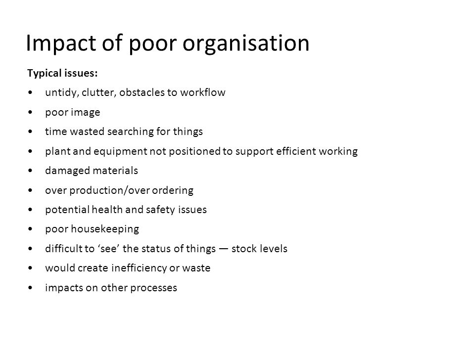 Impact of poor organisation Typical issues: untidy, clutter, obstacles to workflow poor image time wasted searching for things plant and equipment not