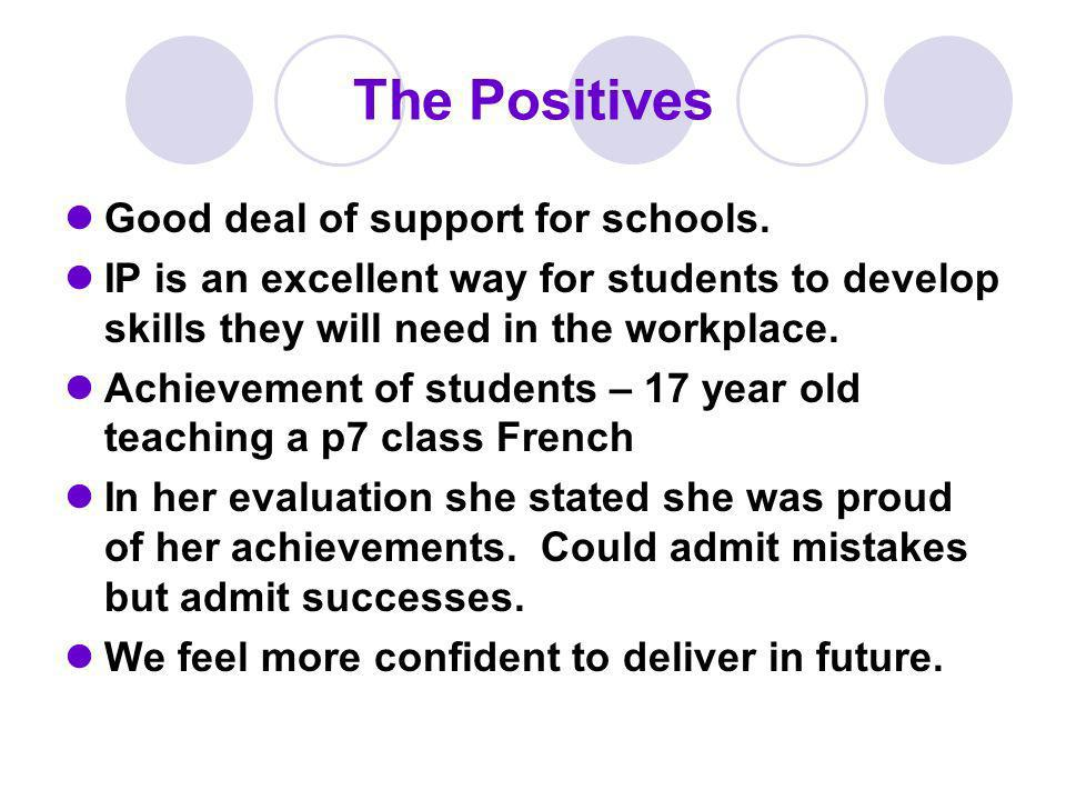 The Positives Good deal of support for schools. IP is an excellent way for students to develop skills they will need in the workplace. Achievement of