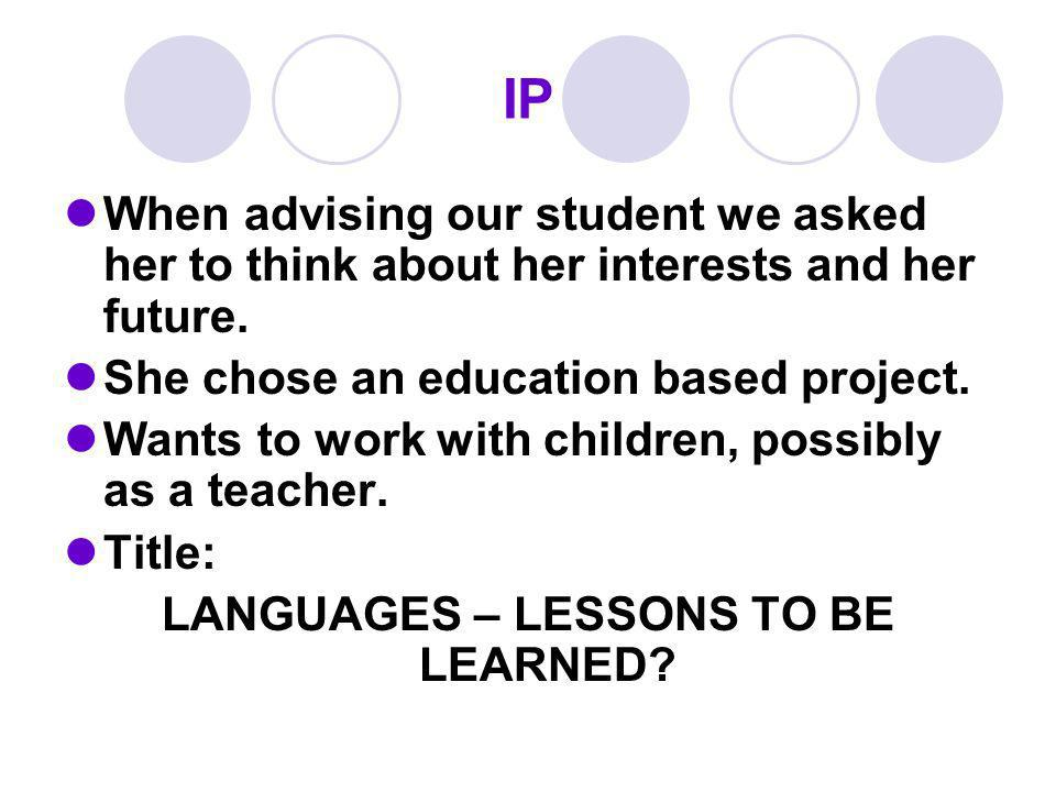 IP When advising our student we asked her to think about her interests and her future.