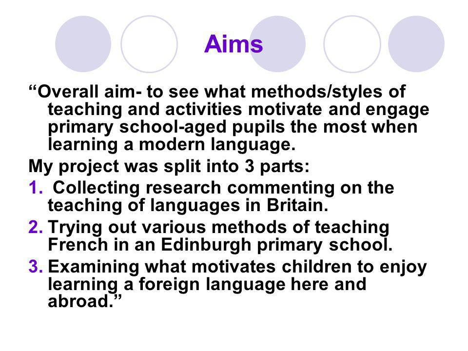 Aims Overall aim- to see what methods/styles of teaching and activities motivate and engage primary school-aged pupils the most when learning a modern