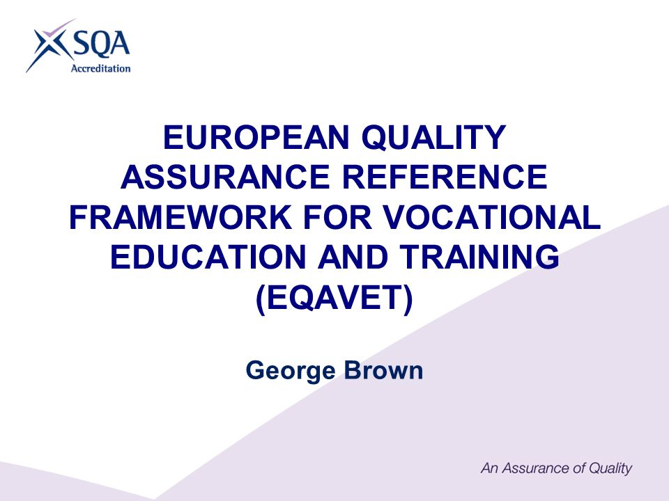 EUROPEAN QUALITY ASSURANCE REFERENCE FRAMEWORK FOR VOCATIONAL EDUCATION AND TRAINING (EQAVET) George Brown