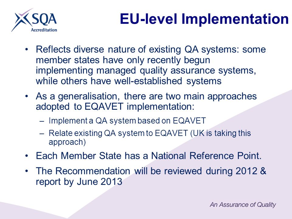 EU-level Implementation Reflects diverse nature of existing QA systems: some member states have only recently begun implementing managed quality assurance systems, while others have well-established systems As a generalisation, there are two main approaches adopted to EQAVET implementation: –Implement a QA system based on EQAVET –Relate existing QA system to EQAVET (UK is taking this approach) Each Member State has a National Reference Point.