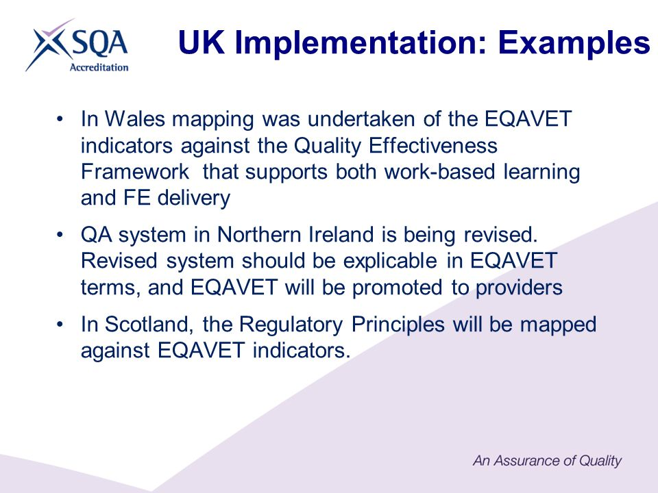 UK Implementation: Examples In Wales mapping was undertaken of the EQAVET indicators against the Quality Effectiveness Framework that supports both work-based learning and FE delivery QA system in Northern Ireland is being revised.