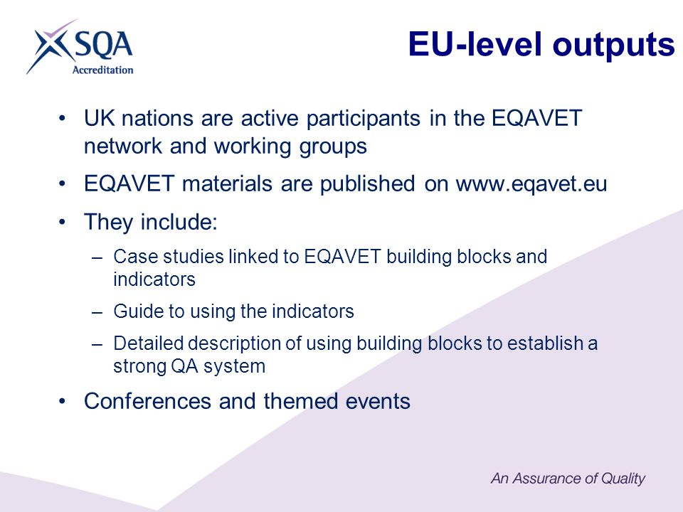EU-level outputs UK nations are active participants in the EQAVET network and working groups EQAVET materials are published on www.eqavet.eu They include: –Case studies linked to EQAVET building blocks and indicators –Guide to using the indicators –Detailed description of using building blocks to establish a strong QA system Conferences and themed events