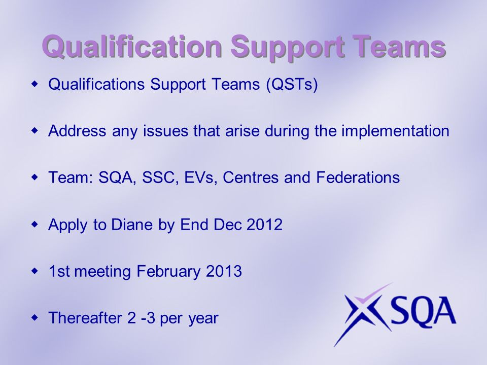 Qualification Support Teams Qualifications Support Teams (QSTs) Address any issues that arise during the implementation Team: SQA, SSC, EVs, Centres and Federations Apply to Diane by End Dec 2012 1st meeting February 2013 Thereafter 2 -3 per year