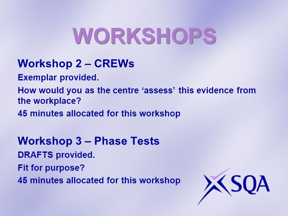 WORKSHOPS Workshop 2 – CREWs Exemplar provided. How would you as the centre assess this evidence from the workplace? 45 minutes allocated for this wor