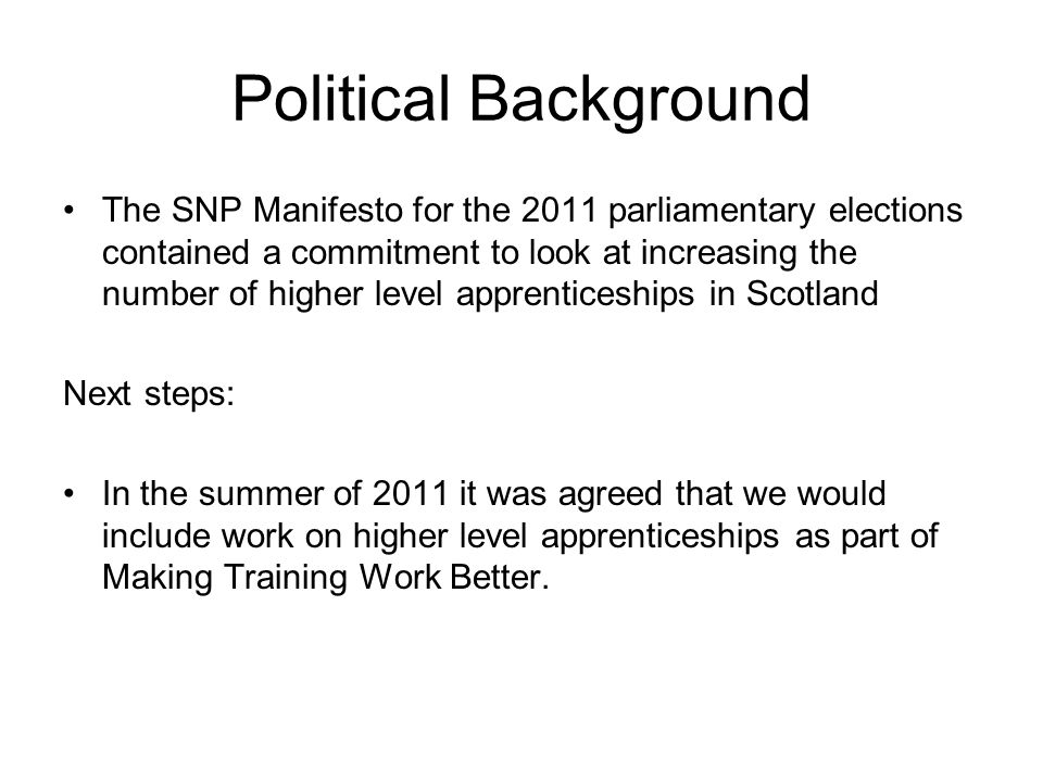 Political Background The SNP Manifesto for the 2011 parliamentary elections contained a commitment to look at increasing the number of higher level apprenticeships in Scotland Next steps: In the summer of 2011 it was agreed that we would include work on higher level apprenticeships as part of Making Training Work Better.