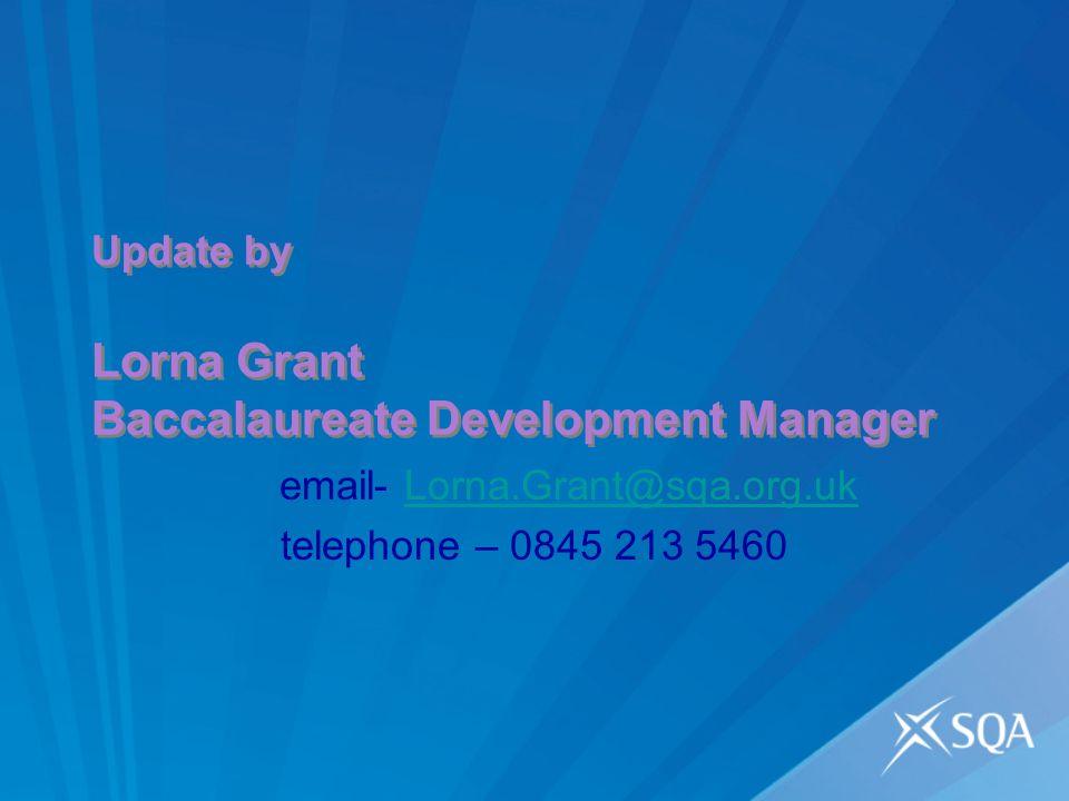 Update by Lorna Grant Baccalaureate Development Manager email- Lorna.Grant@sqa.org.ukLorna.Grant@sqa.org.uk telephone – 0845 213 5460