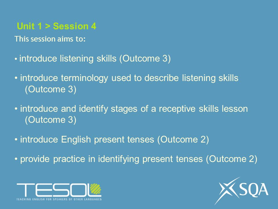 Unit 1 > Session 4 This session aims to: introduce listening skills (Outcome 3) introduce terminology used to describe listening skills (Outcome 3) introduce and identify stages of a receptive skills lesson (Outcome 3) introduce English present tenses (Outcome 2) provide practice in identifying present tenses (Outcome 2)