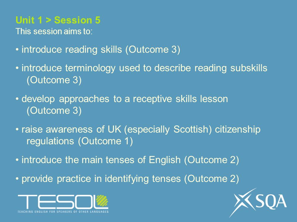 Unit 1 > Session 5 This session aims to: introduce reading skills (Outcome 3) introduce terminology used to describe reading subskills (Outcome 3) develop approaches to a receptive skills lesson (Outcome 3) raise awareness of UK (especially Scottish) citizenship regulations (Outcome 1) introduce the main tenses of English (Outcome 2) provide practice in identifying tenses (Outcome 2)
