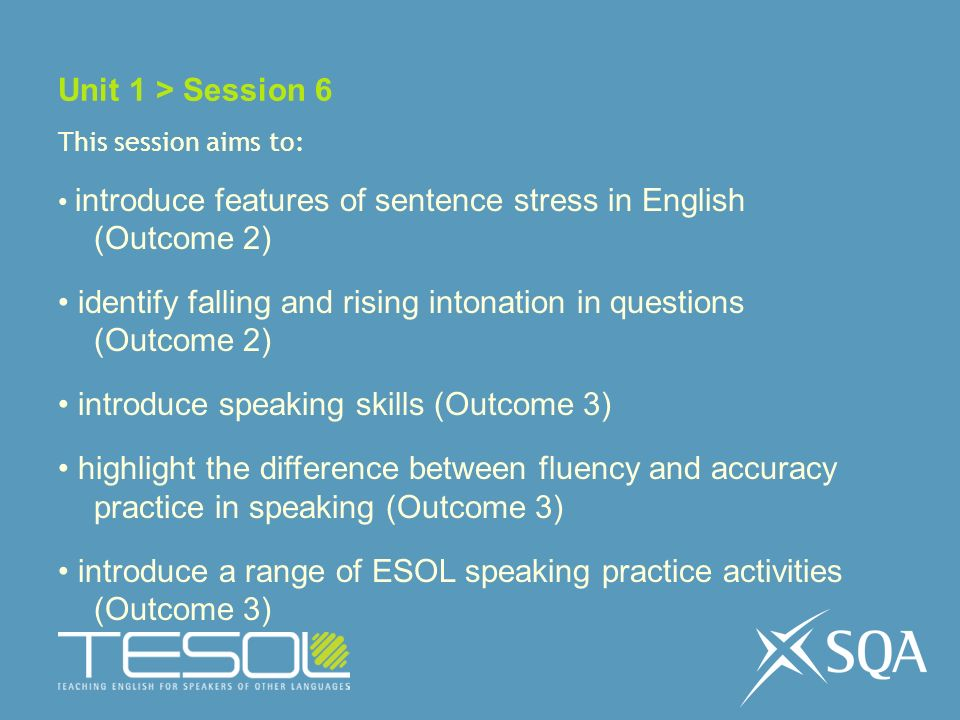 Unit 1 > Session 6 This session aims to: introduce features of sentence stress in English (Outcome 2) identify falling and rising intonation in questions (Outcome 2) introduce speaking skills (Outcome 3) highlight the difference between fluency and accuracy practice in speaking (Outcome 3) introduce a range of ESOL speaking practice activities (Outcome 3)