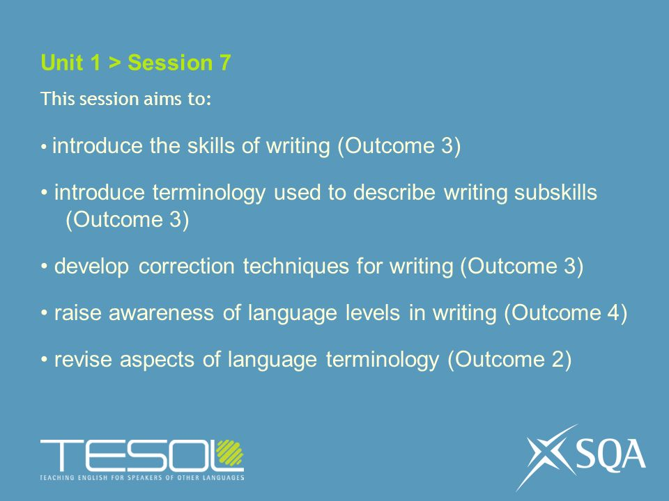 Unit 1 > Session 7 This session aims to: introduce the skills of writing (Outcome 3) introduce terminology used to describe writing subskills (Outcome 3) develop correction techniques for writing (Outcome 3) raise awareness of language levels in writing (Outcome 4) revise aspects of language terminology (Outcome 2)