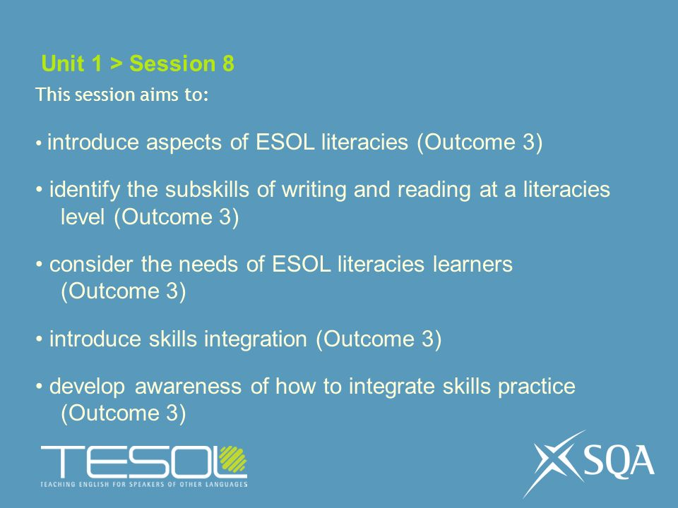 Unit 1 > Session 8 This session aims to: introduce aspects of ESOL literacies (Outcome 3) identify the subskills of writing and reading at a literacies level (Outcome 3) consider the needs of ESOL literacies learners (Outcome 3) introduce skills integration (Outcome 3) develop awareness of how to integrate skills practice (Outcome 3)