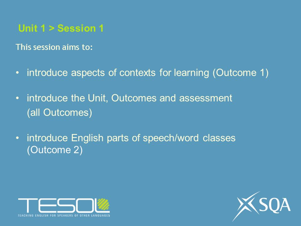 Unit 1 > Session 1 This session aims to: introduce aspects of contexts for learning (Outcome 1) introduce the Unit, Outcomes and assessment (all Outcomes) introduce English parts of speech/word classes (Outcome 2)