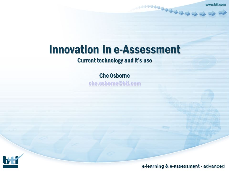 e-learning & e-assessment - advanced Innovation in e-Assessment Current technology and its use Che Osborne che.osborne@btl.com che.osborne@btl.com