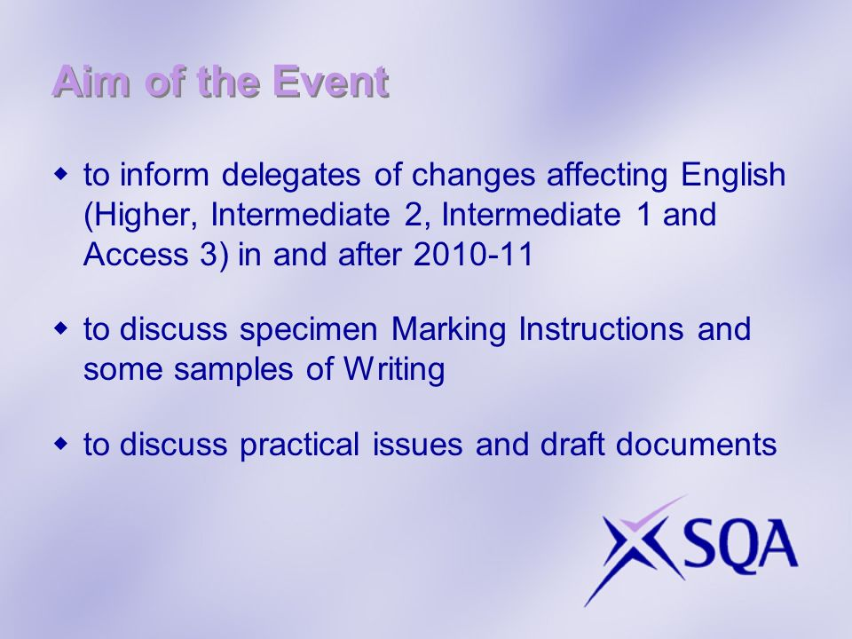 Aim of the Event to inform delegates of changes affecting English (Higher, Intermediate 2, Intermediate 1 and Access 3) in and after 2010-11 to discuss specimen Marking Instructions and some samples of Writing to discuss practical issues and draft documents
