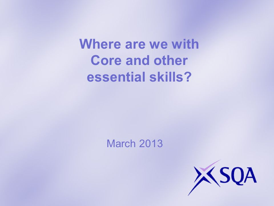 Where are we with Core and other essential skills? March 2013