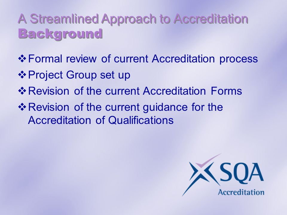 A Streamlined Approach to Accreditation Background Formal review of current Accreditation process Project Group set up Revision of the current Accreditation Forms Revision of the current guidance for the Accreditation of Qualifications