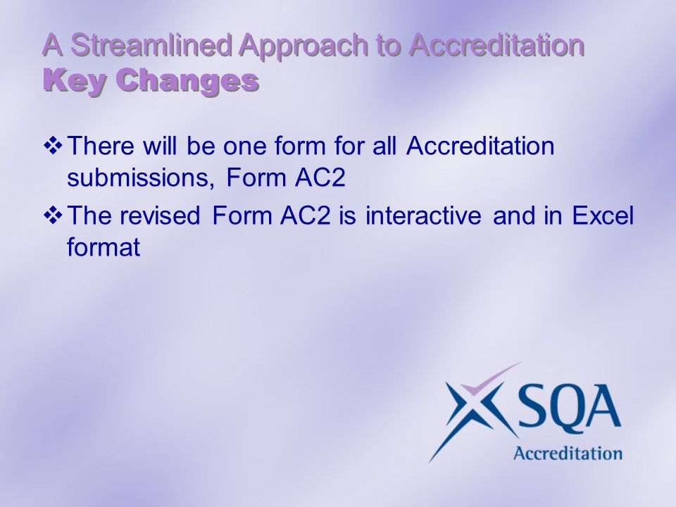 A Streamlined Approach to Accreditation Key Changes There will be one form for all Accreditation submissions, Form AC2 The revised Form AC2 is interactive and in Excel format