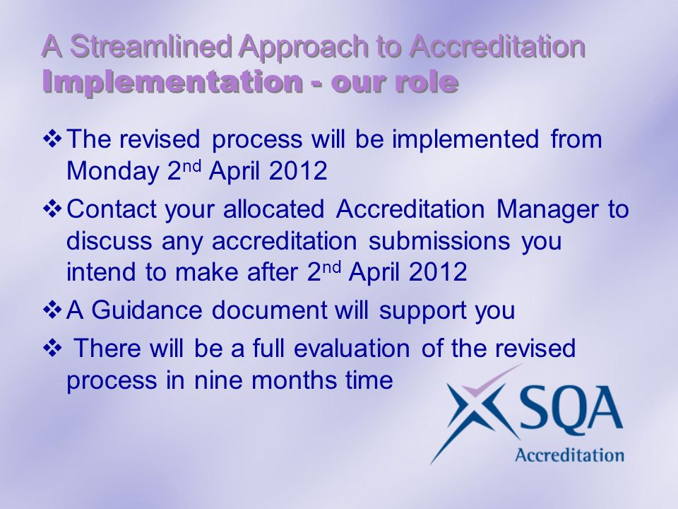 A Streamlined Approach to Accreditation Implementation - our role The revised process will be implemented from Monday 2 nd April 2012 Contact your allocated Accreditation Manager to discuss any accreditation submissions you intend to make after 2 nd April 2012 A Guidance document will support you There will be a full evaluation of the revised process in nine months time