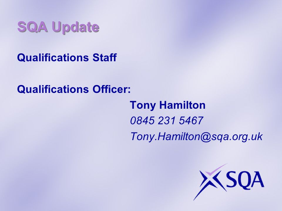 SQA Update Qualifications Staff Qualifications Officer: Tony Hamilton 0845 231 5467 Tony.Hamilton@sqa.org.uk