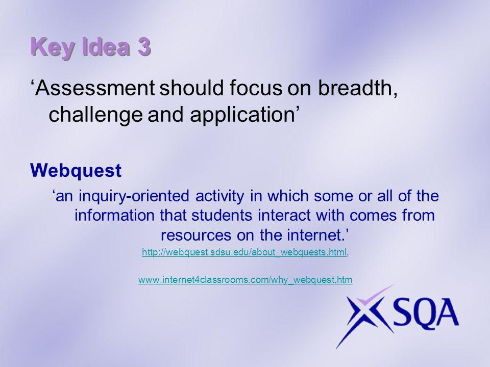 Key Idea 3 Assessment should focus on breadth, challenge and application Webquest an inquiry-oriented activity in which some or all of the information