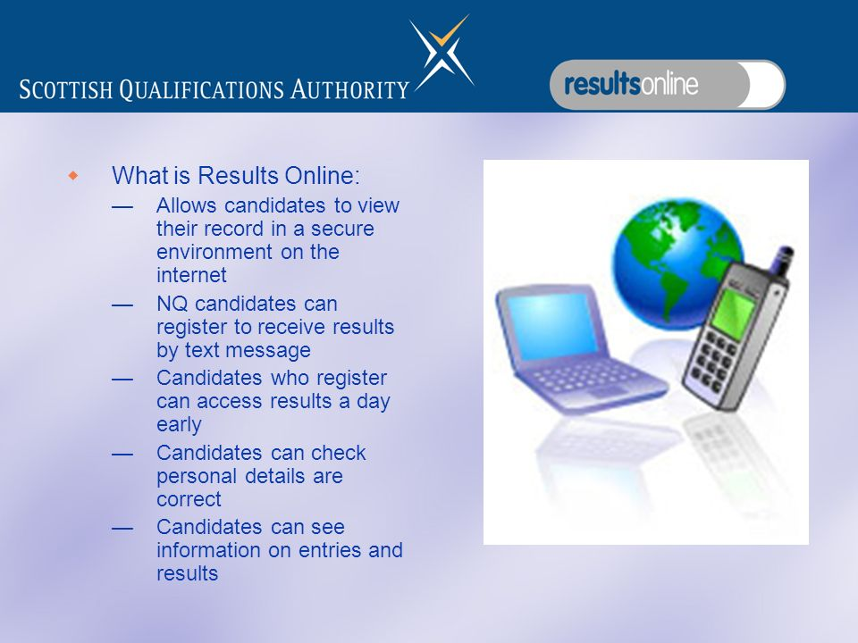 What is Results Online: Allows candidates to view their record in a secure environment on the internet NQ candidates can register to receive results by text message Candidates who register can access results a day early Candidates can check personal details are correct Candidates can see information on entries and results