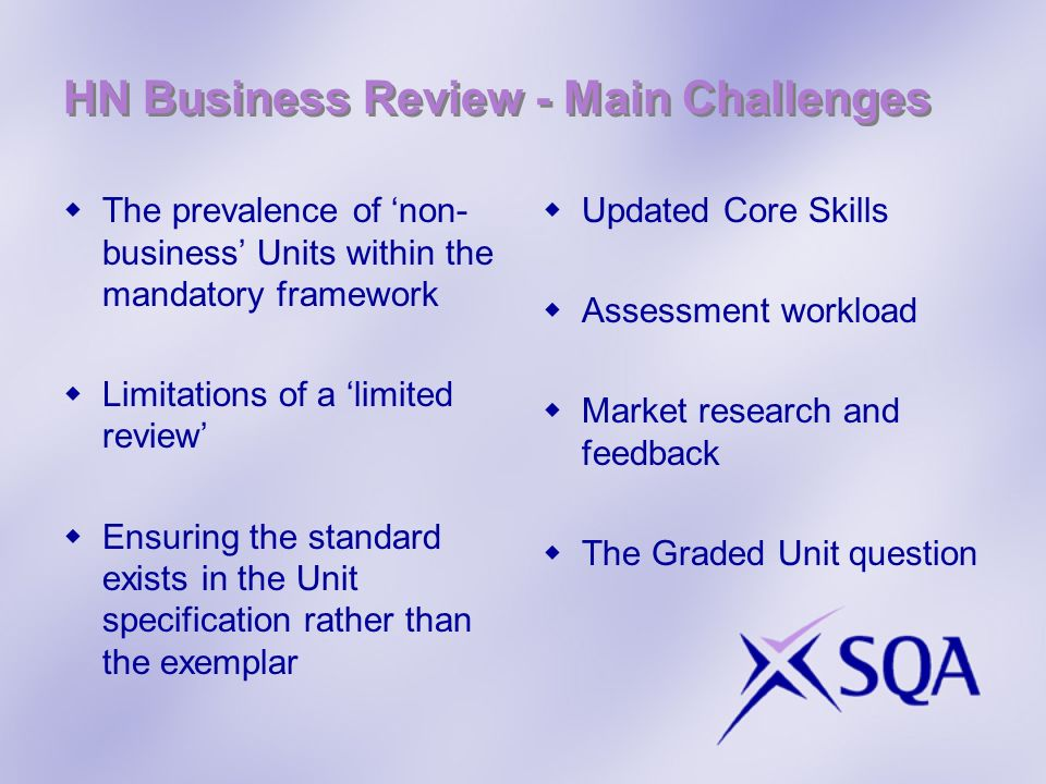 HN Business Review - Main Challenges The prevalence of non- business Units within the mandatory framework Limitations of a limited review Ensuring the standard exists in the Unit specification rather than the exemplar Updated Core Skills Assessment workload Market research and feedback The Graded Unit question