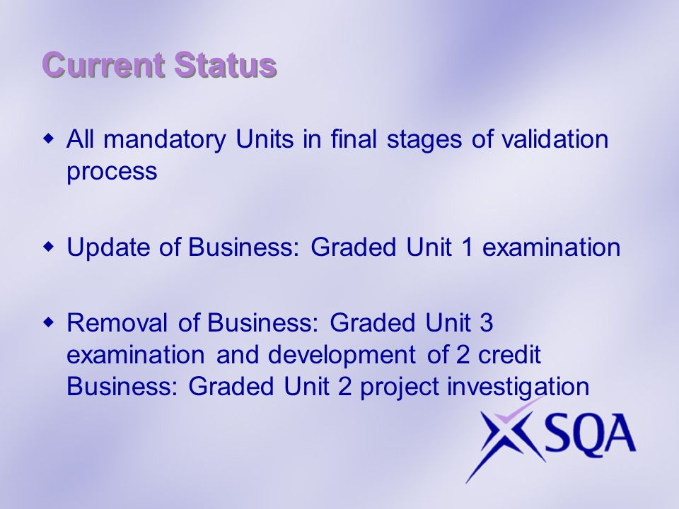 Current Status All mandatory Units in final stages of validation process Update of Business: Graded Unit 1 examination Removal of Business: Graded Unit 3 examination and development of 2 credit Business: Graded Unit 2 project investigation