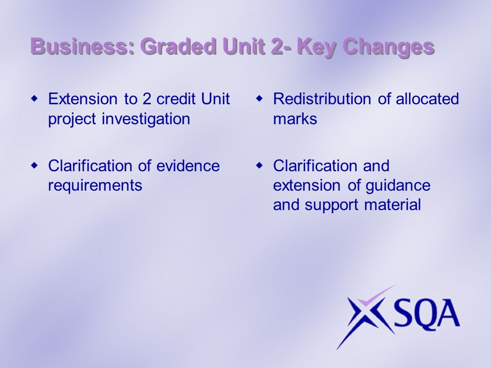 Business: Graded Unit 2- Key Changes Extension to 2 credit Unit project investigation Clarification of evidence requirements Redistribution of allocated marks Clarification and extension of guidance and support material